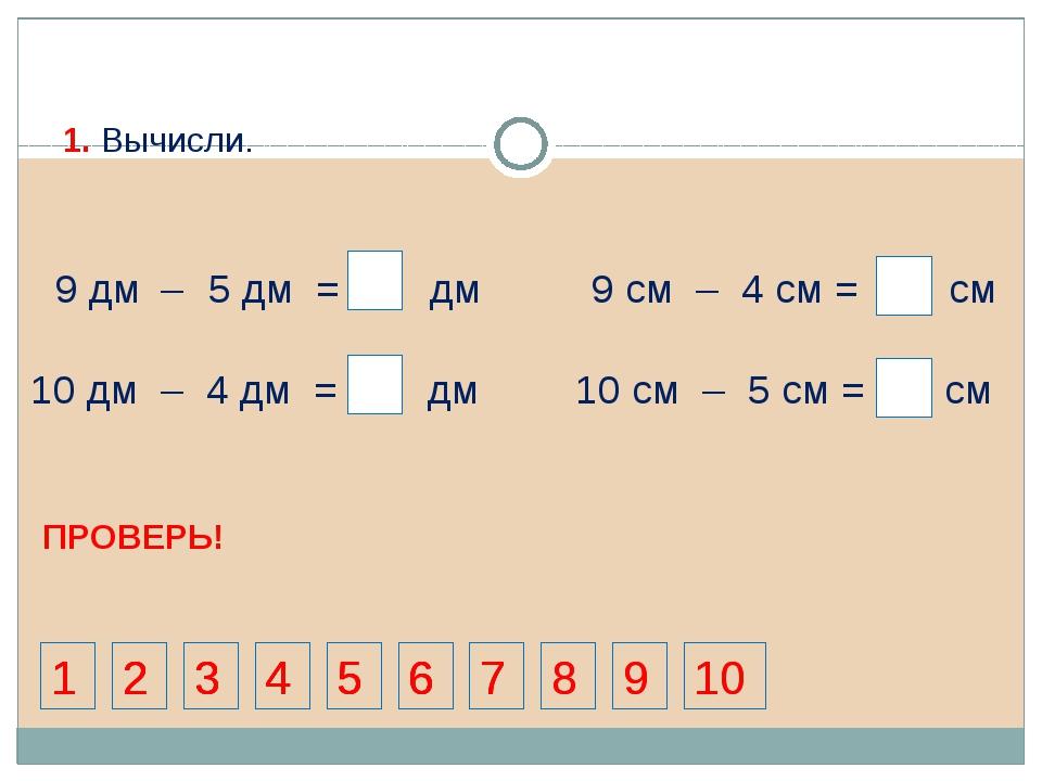 9 дм 5 дм = 4 дм 9 см – 4 см = 5 см 10 дм – 4 дм = 6 дм 4 4 4 10 см – 5 см =...