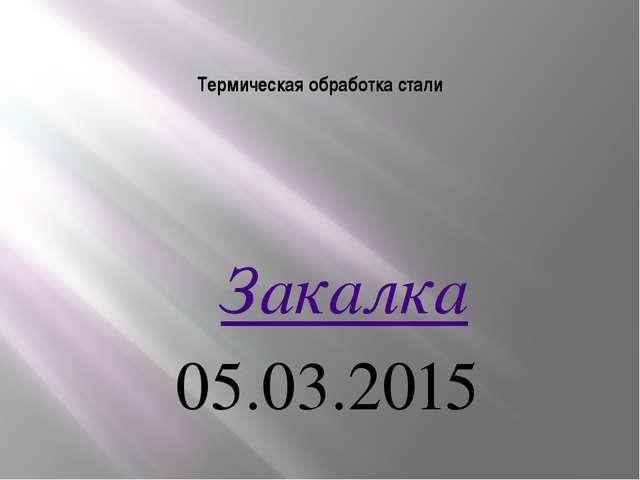 Термическая обработка стали  Закалка 05.03.2015