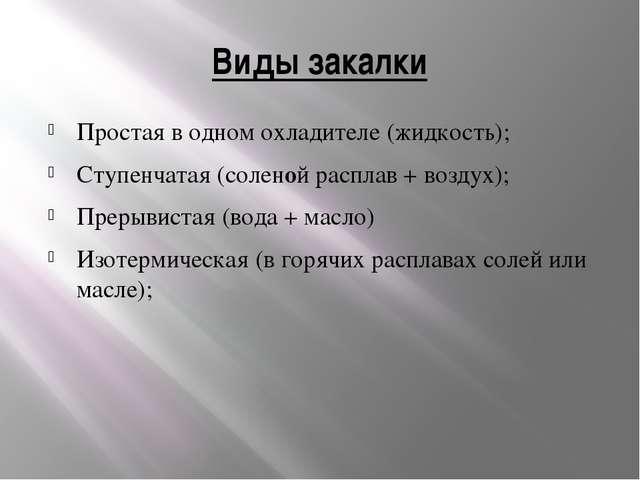 Виды закалки Простая в одном охладителе (жидкость); Ступенчатая (соленой расп...