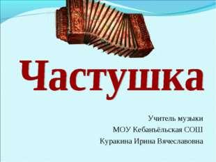 Учитель музыки МОУ Кебанъёльская СОШ Куракина Ирина Вячеславовна