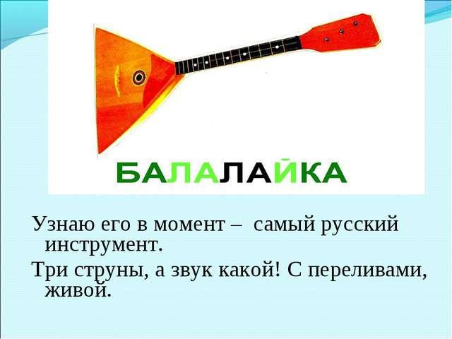 Узнаю его в момент –самый русский инструмент. Три струны, а звук какой...