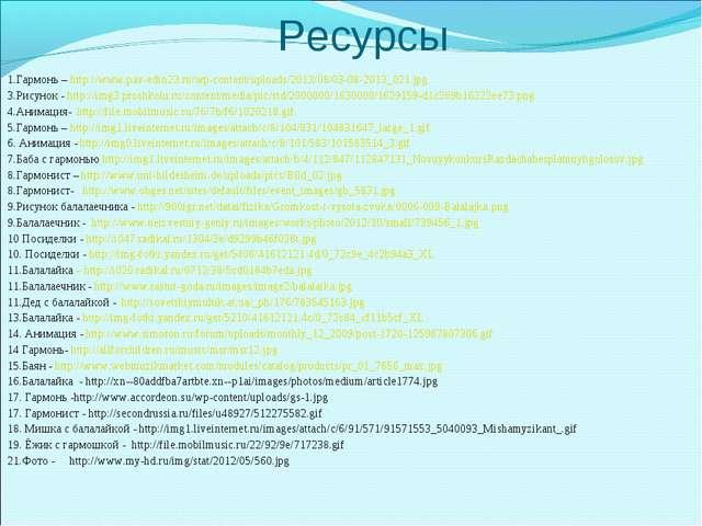 1.Гармонь – http://www.pav-edin23.ru/wp-content/uploads/2013/08/03-08-2013_02...