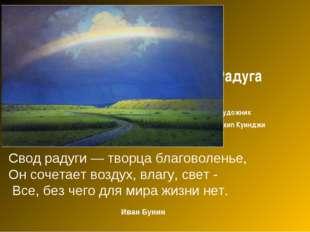 Радуга художник Архип Куинджи Свод радуги — творца благоволенье, Он сочетает