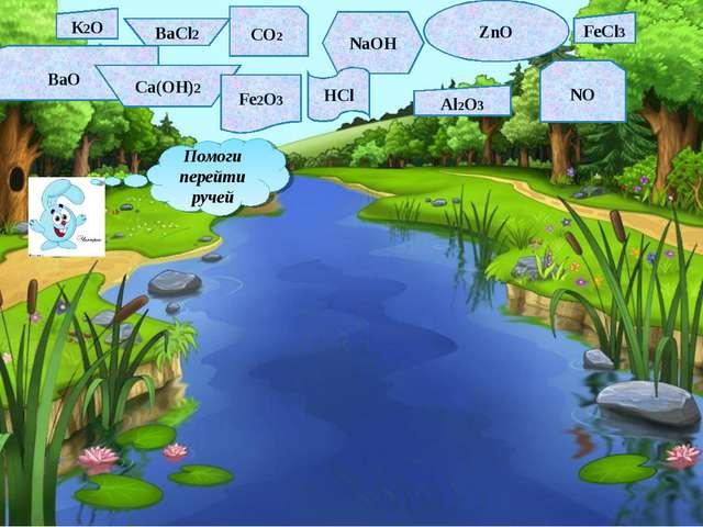 Помоги перейти ручей К2O СO2 ВаCl2 NaOH ZnO FeCl3 BaO Ca(OH)2 Fe2O3 HCl Al2O3...