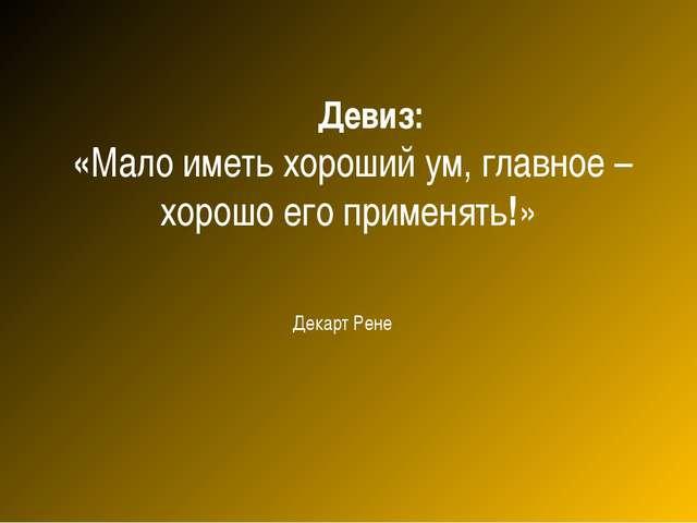 Девиз: «Мало иметь хороший ум, главное – хорошо его применять!» Декарт Рене
