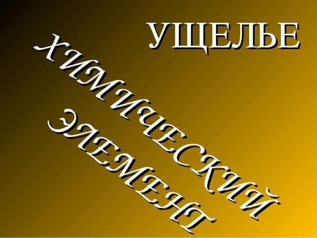 УЩЕЛЬЕ ХИМИЧЕСКИЙ ЭЛЕМЕНТ