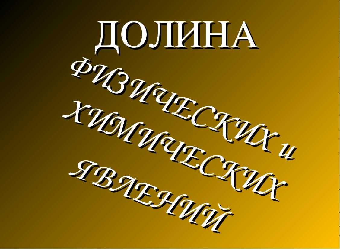 ДОЛИНА ФИЗИЧЕСКИХ и ХИМИЧЕСКИХ ЯВЛЕНИЙ