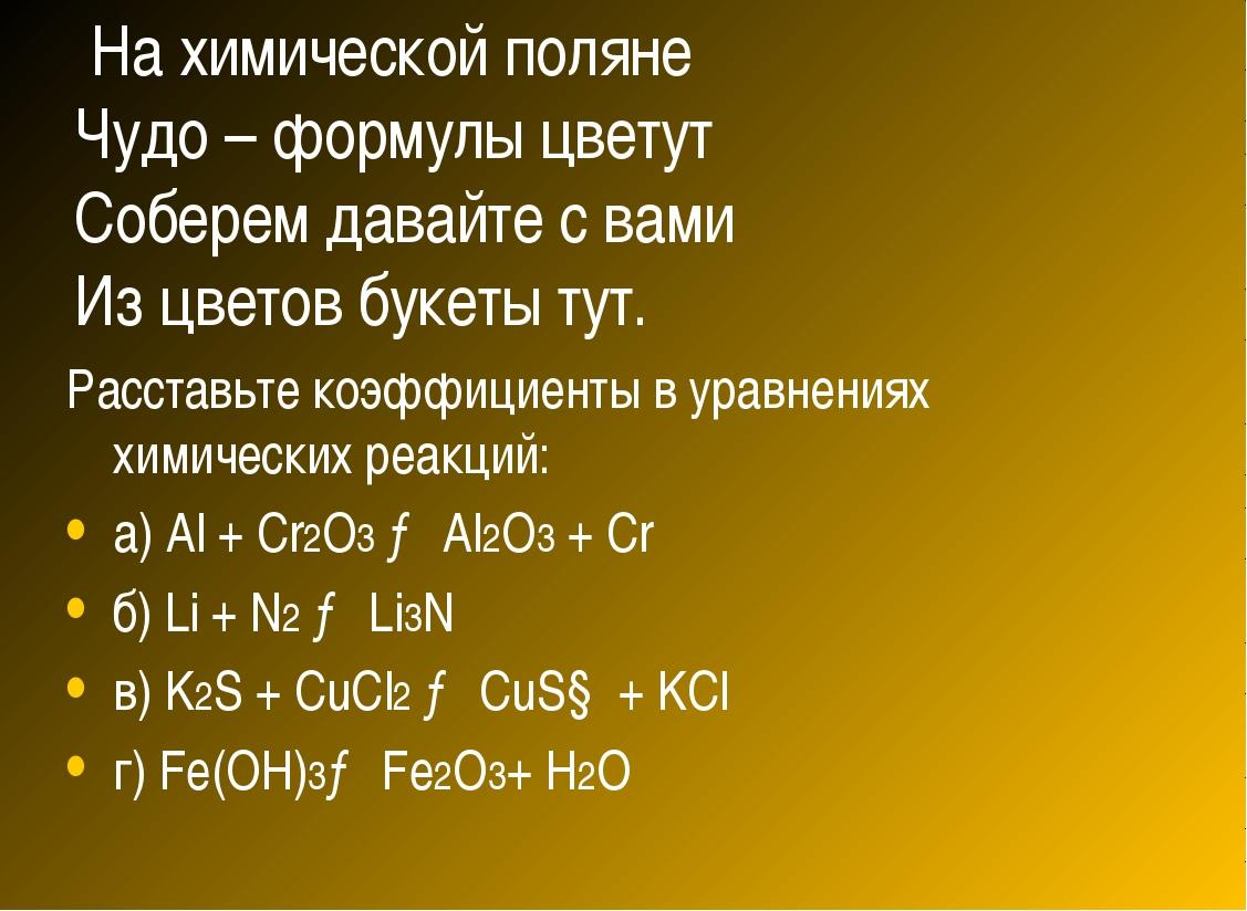 На химической поляне Чудо – формулы цветут Соберем давайте с вами Из цветов...