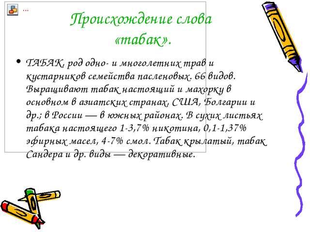 Происхождение слова «табак». ТАБАК, род одно- и многолетних трав и кустарнико...