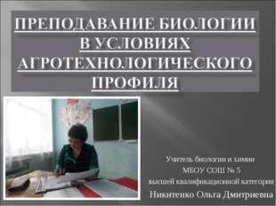 Учитель биологии и химии МБОУ СОШ № 5 высшей квалификационной категории Никит