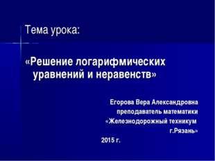 Тема урока: «Решение логарифмических уравнений и неравенств» Егорова Вера Ал
