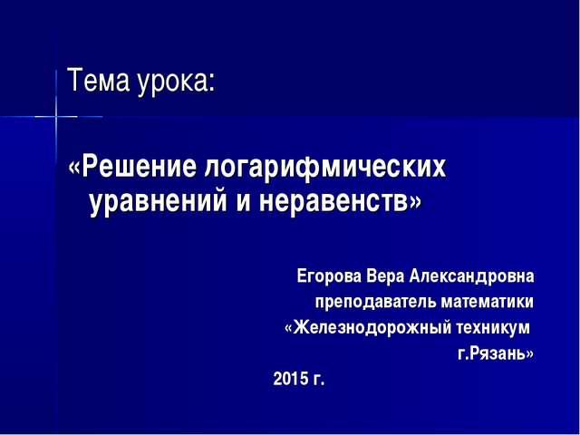 Тема урока: «Решение логарифмических уравнений и неравенств» Егорова Вера Ал...