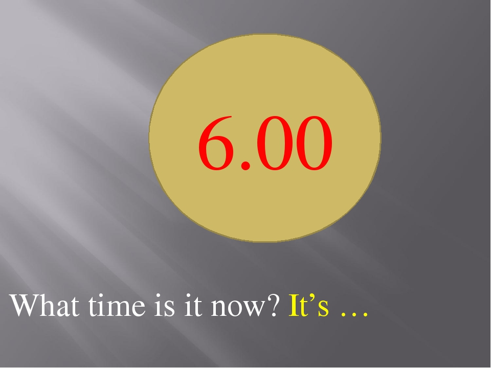 What time is it now? It's … 6.00