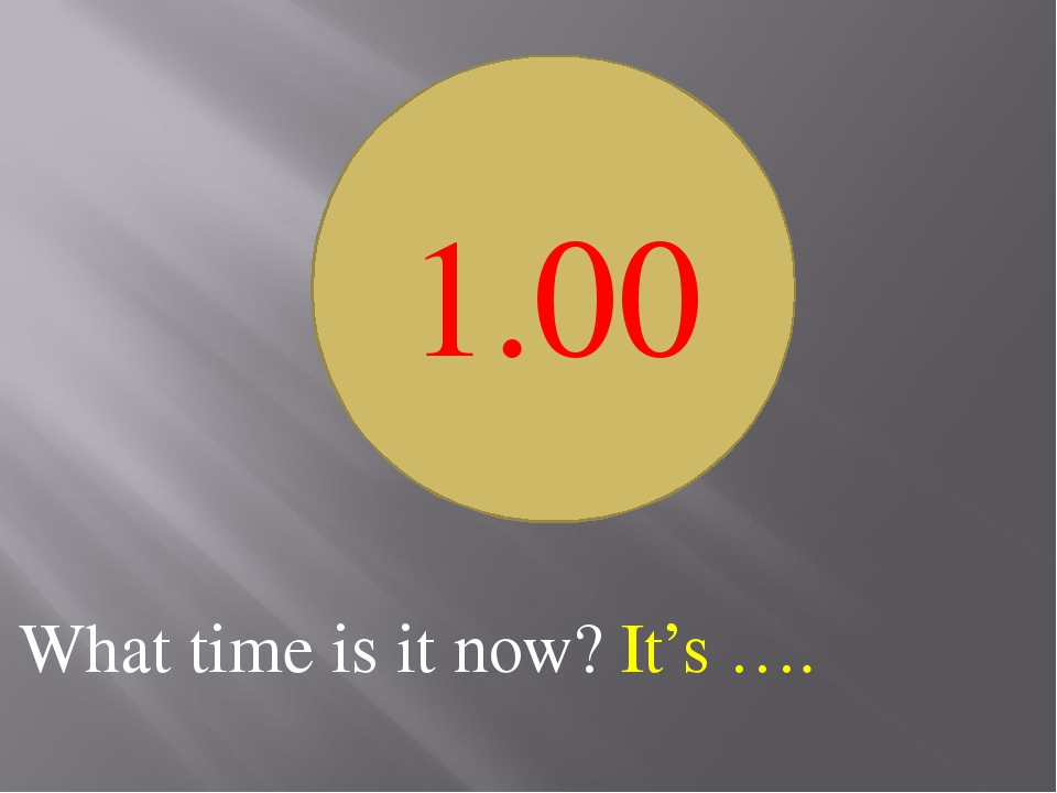 What time is it now? It's …. 1.00