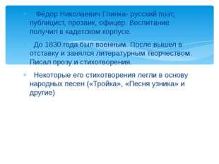 Фёдор Николаевич Глинка- русский поэт, публицист, прозаик, офицер. Воспитани