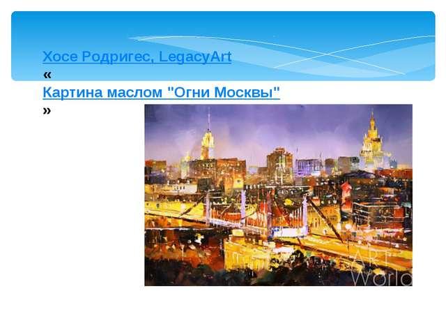 """Хосе Родригес, LegacyArt «Картина маслом """"Огни Москвы""""»"""