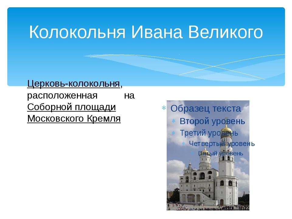 Колокольня Ивана Великого  Церковь-колокольня, расположенная наСоборной пло...