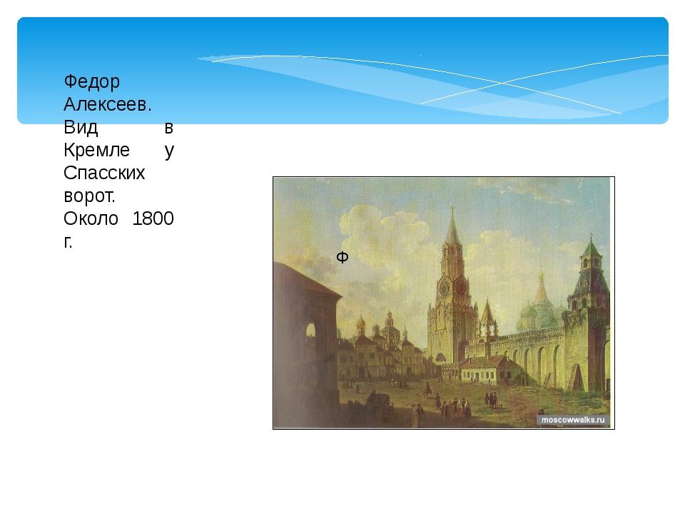 Ф Федор Алексеев. Вид в Кремле у Спасских ворот. Около 1800 г.