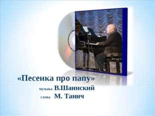 «Песенка про папу» музыка В.Шаинский слова М. Танич