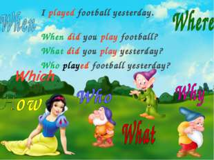 I played football yesterday. When did you play football? What did you play ye