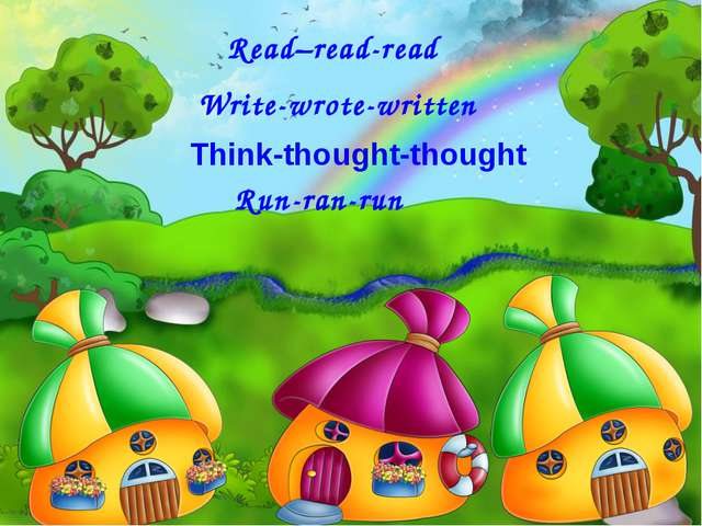 Read–read-read Write-wrote-written Run-ran-run Think-thought-thought
