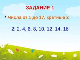 ЗАДАНИЕ 1 Числа от 1 до 17, кратные 2 2: 2, 4, 6, 8, 10, 12, 14, 16