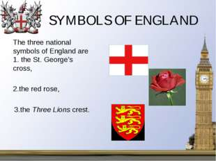SYMBOLS OF ENGLAND 	The three national symbols of England are 1. the St. Geor