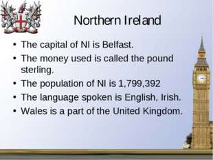 Northern Ireland The capital of NI is Belfast. The money used is called the p