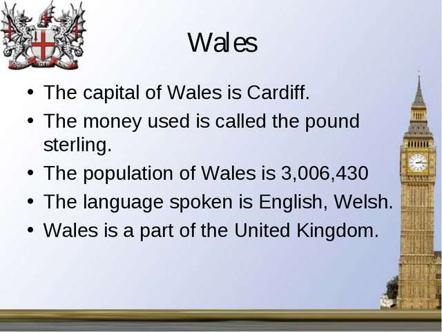 Wales The capital of Wales is Cardiff. The money used is called the pound ste...