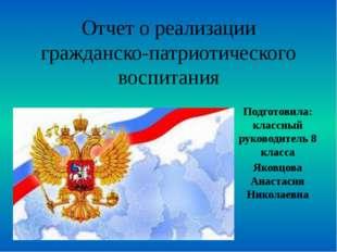 Отчет о реализации гражданско-патриотического воспитания Подготовила: классны