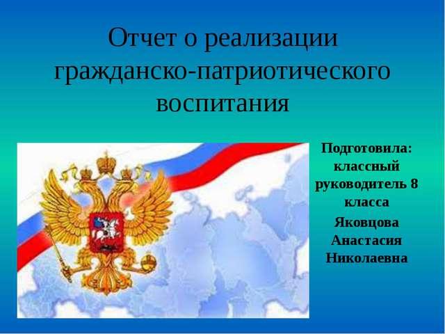 Отчет о реализации гражданско-патриотического воспитания Подготовила: классны...