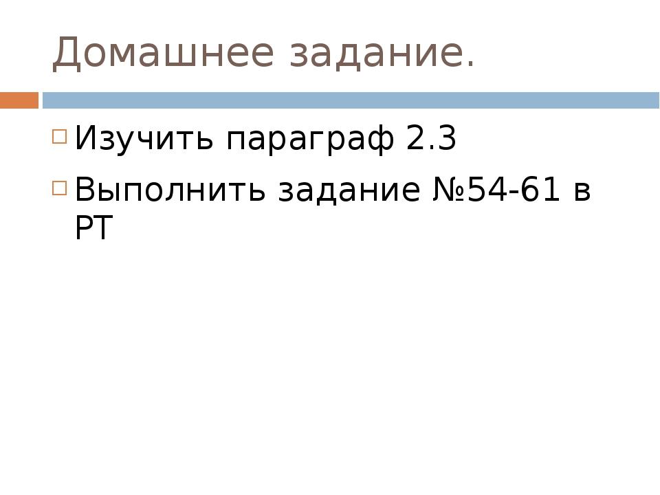 Домашнее задание. Изучить параграф 2.3 Выполнить задание №54-61 в РТ
