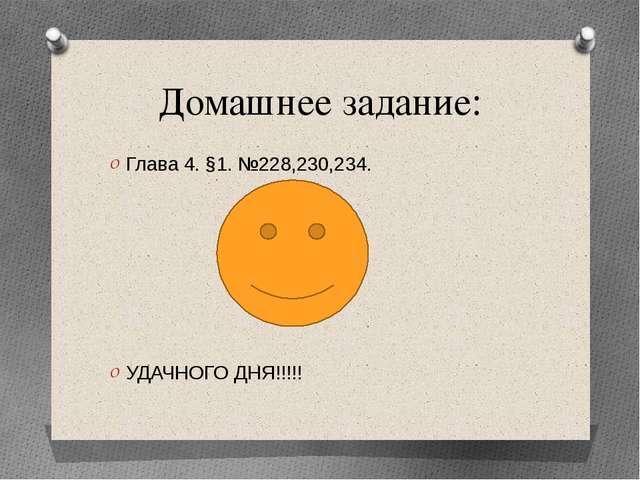 Домашнее задание: Глава 4. §1. №228,230,234. УДАЧНОГО ДНЯ!!!!!