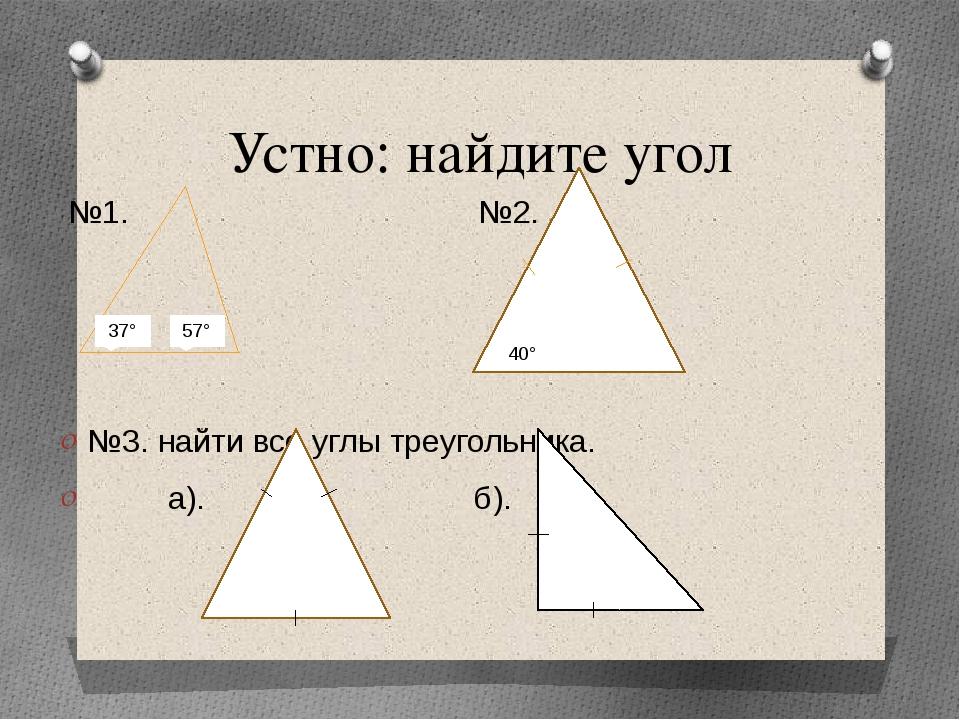 Устно: найдите угол №1. №2. №3. найти все углы треугольника. а). б). 37° 57°...