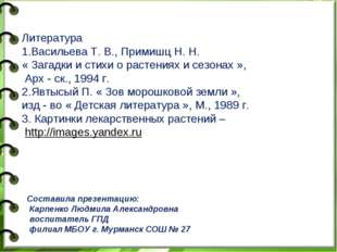 Литература 1.Васильева Т. В., Примишц Н. Н. « Загадки и стихи о растениях и