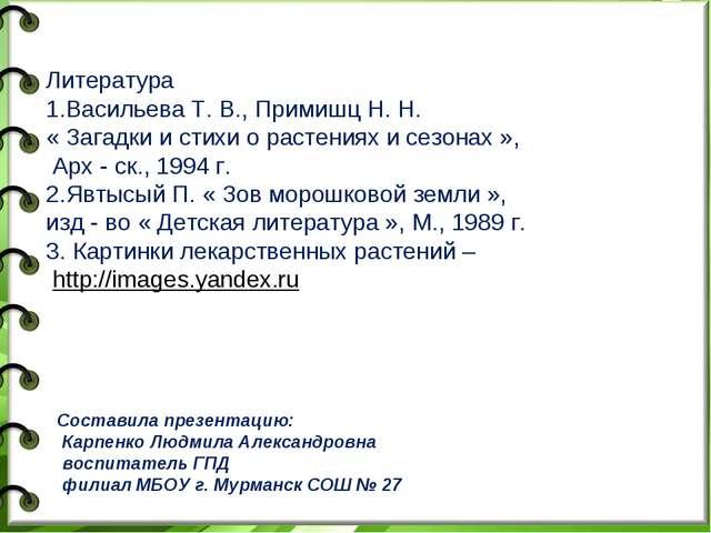 Литература 1.Васильева Т. В., Примишц Н. Н. « Загадки и стихи о растениях и...
