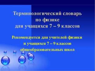 Терминологический словарь по физике для учащихся 7 – 9 классов Рекомендуется