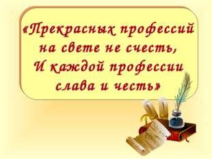 «Прекрасных профессий на свете не счесть, И каждой профессии слава и честь»