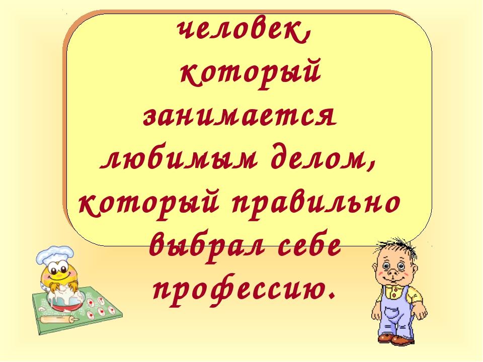 Счастлив тот человек, который занимается любимым делом, который правильно выб...
