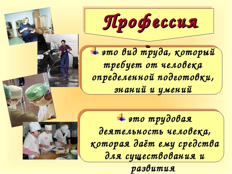 Профессия - это вид труда, который требует от человека определенной подготов...