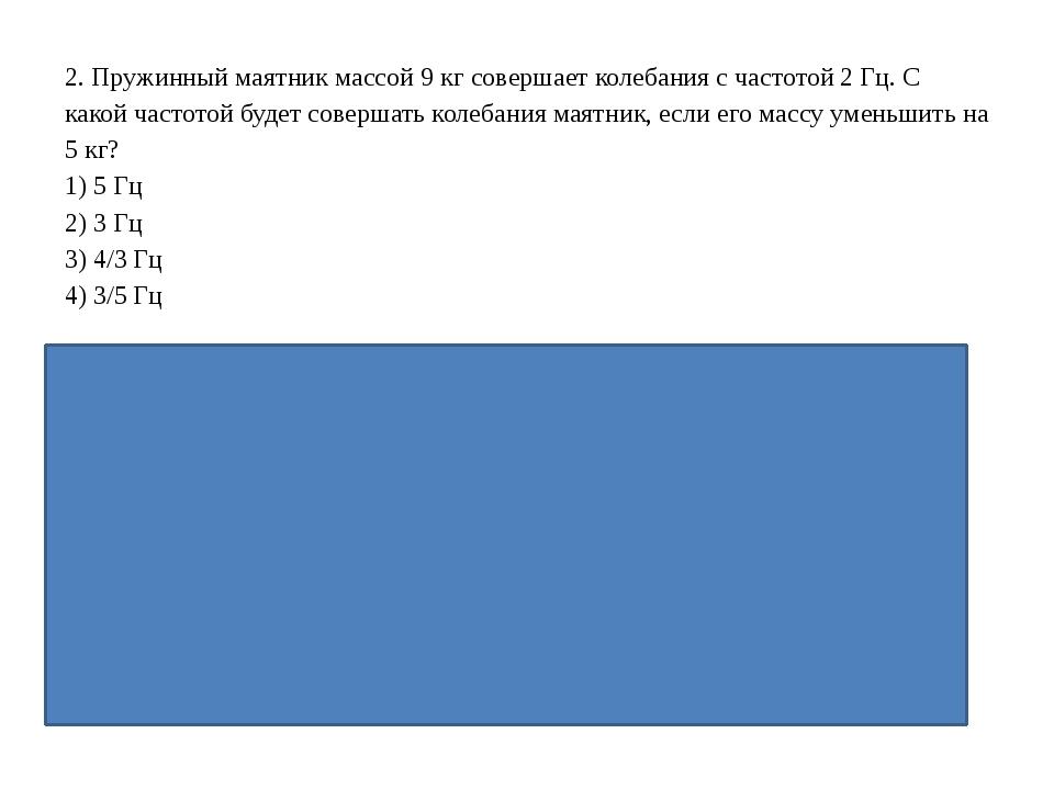 ν1=3/2 ν0= 3 Гц; (2 ответ) 2. Пружинный маятник массой 9 кг совершает колебан...