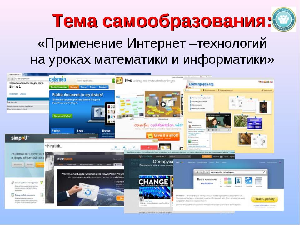 Тема самообразования: «Применение Интернет –технологий на уроках математики и...