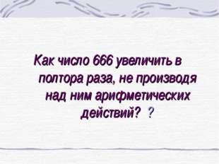 Как число 666 увеличить в полтора раза, не производя над ним арифметических д