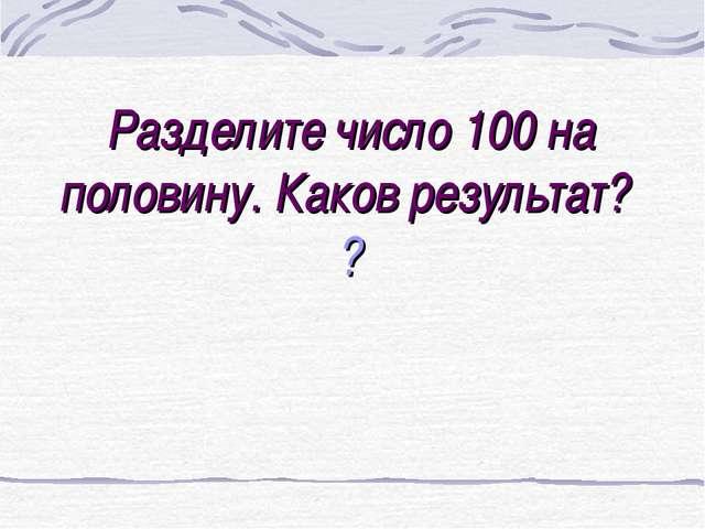 Разделите число 100 на половину. Каков результат? ?