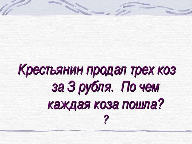 Крестьянин продал трех коз за З рубля. По чем каждая коза пошла? ?