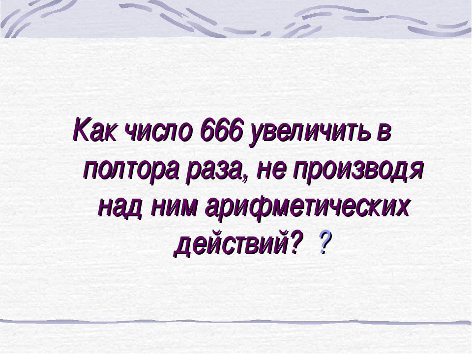 Как число 666 увеличить в полтора раза, не производя над ним арифметических д...
