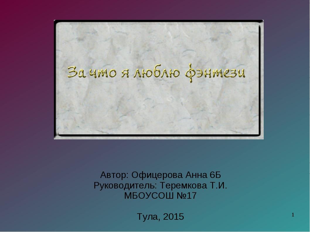 Автор: Офицерова Анна 6Б Руководитель: Теремкова Т.И. МБОУСОШ №17 Тула, 2015 *