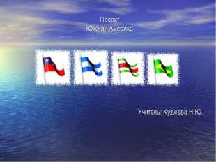 Проект Южная Америка Учитель: Кудеева Н.Ю.