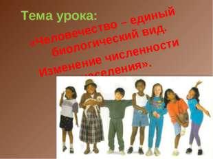 Тема урока: «Человечество – единый биологический вид. Изменение численности н