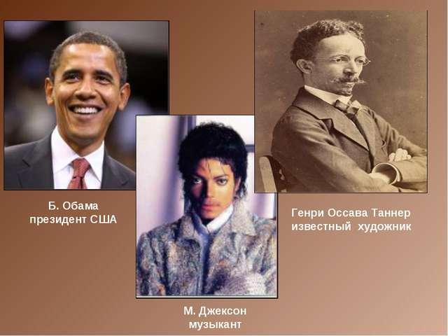 Генри Оссава Таннер известный художник Б. Обама президент США М. Джексон музы...